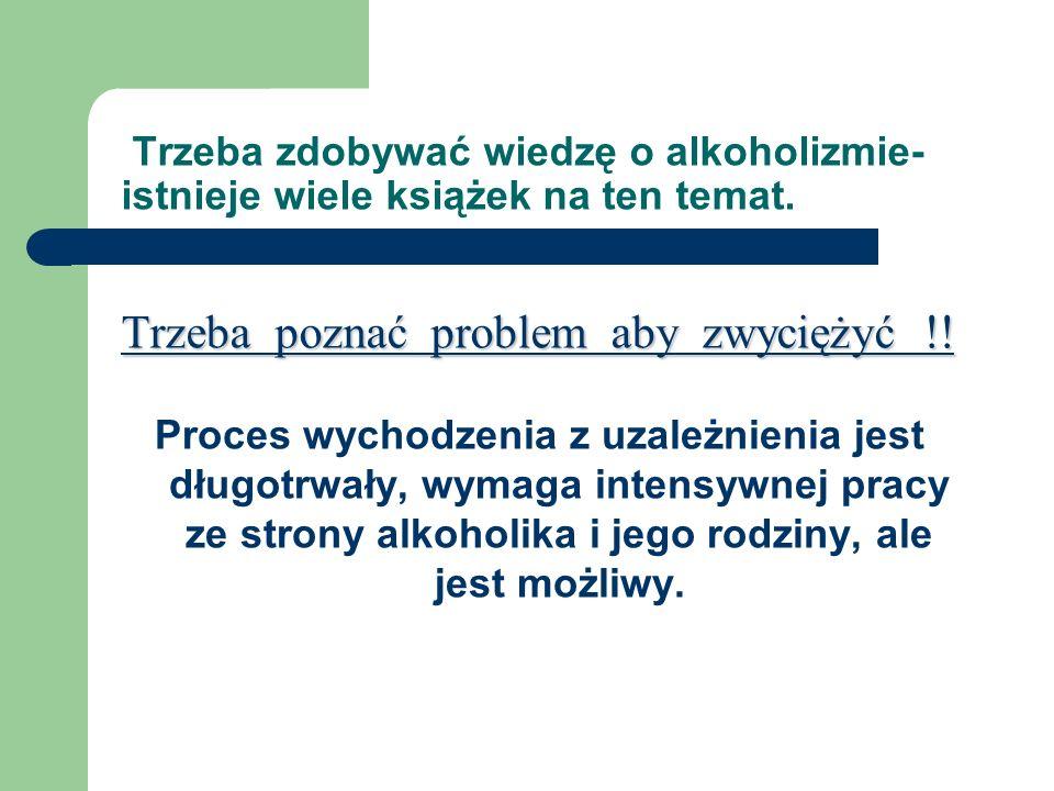 Trzeba poznać problem aby zwyciężyć !! Trzeba zdobywać wiedzę o alkoholizmie- istnieje wiele książek na ten temat. Trzeba poznać problem aby zwyciężyć