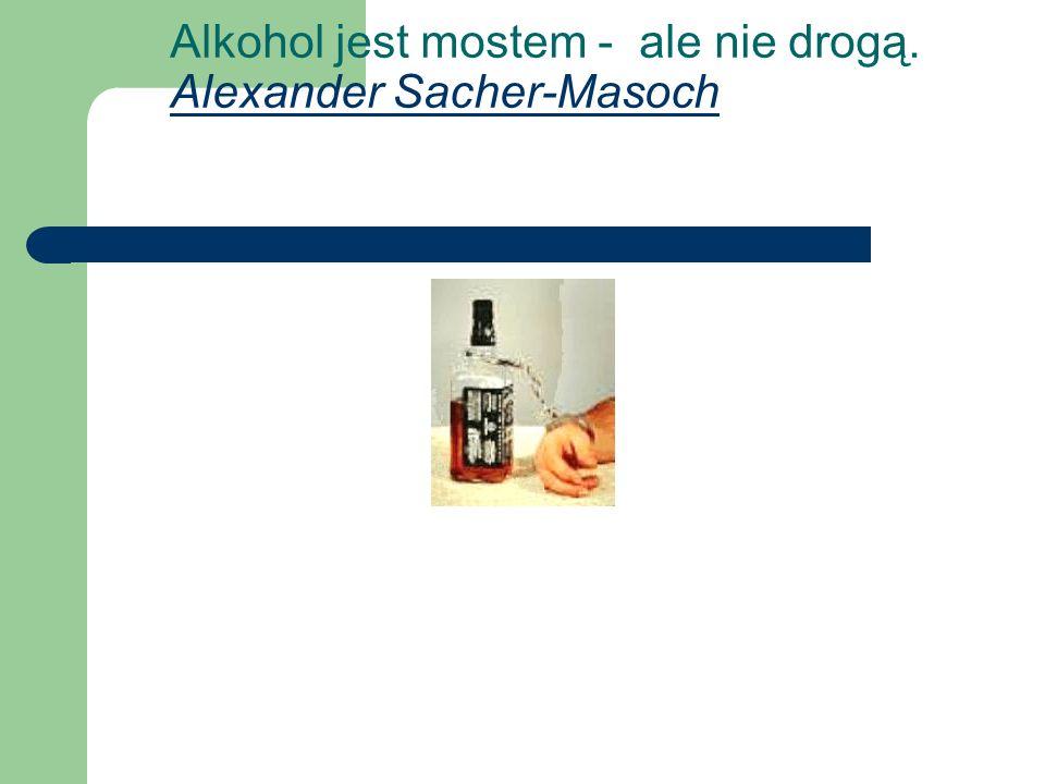 Alkohol jest mostem - ale nie drogą. Alexander Sacher-Masoch Alexander Sacher-Masoch