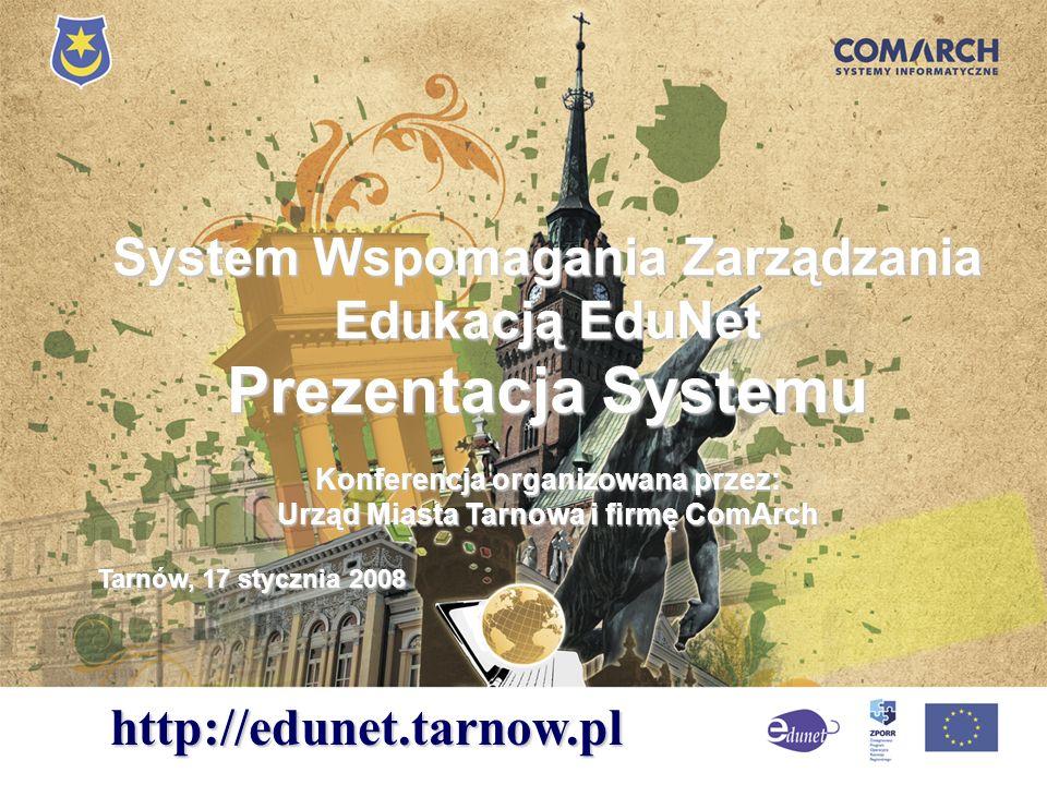System Wspomagania Zarządzania Edukacją EduNet Prezentacja Systemu Konferencja organizowana przez: Urząd Miasta Tarnowa i firmę ComArch Tarnów, 17 sty