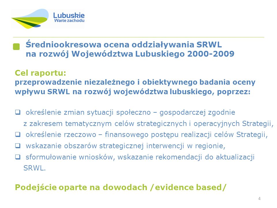 4 Średniookresowa ocena oddziaływania SRWL na rozwój Województwa Lubuskiego 2000-2009 Cel raportu: przeprowadzenie niezależnego i obiektywnego badania oceny wpływu SRWL na rozwój województwa lubuskiego, poprzez: określenie zmian sytuacji społeczno – gospodarczej zgodnie z zakresem tematycznym celów strategicznych i operacyjnych Strategii, określenie rzeczowo – finansowego postępu realizacji celów Strategii, wskazanie obszarów strategicznej interwencji w regionie, sformułowanie wniosków, wskazanie rekomendacji do aktualizacji SRWL.