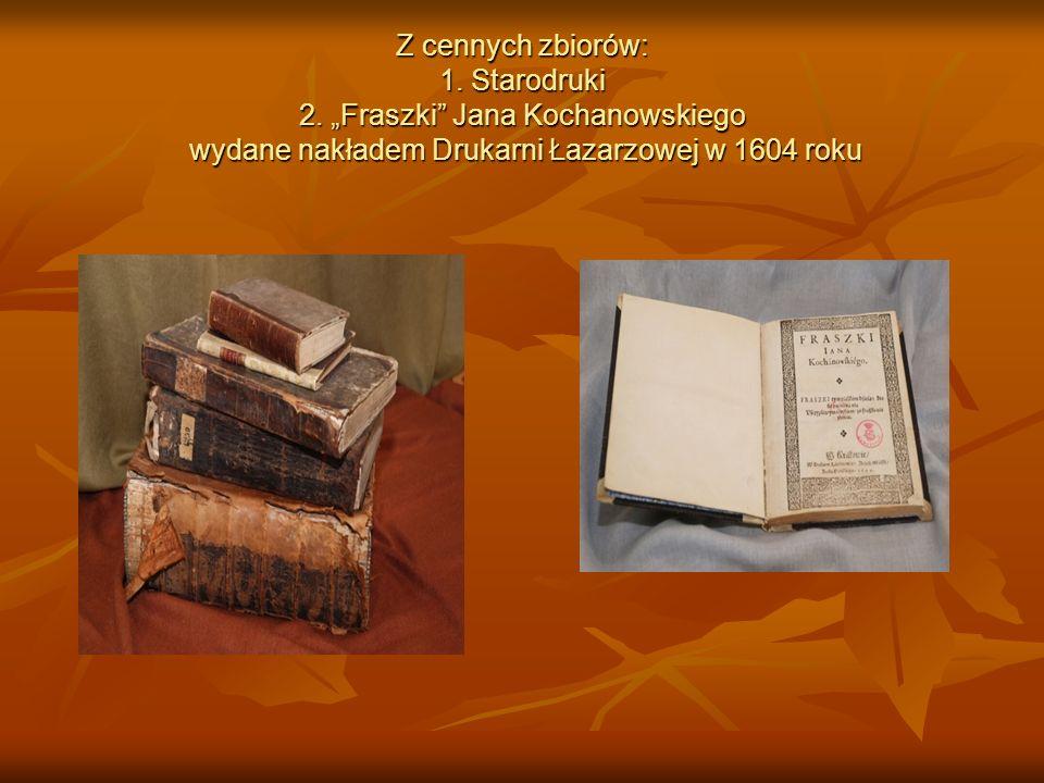 Z cennych zbiorów: 1. Starodruki 2. Fraszki Jana Kochanowskiego wydane nakładem Drukarni Łazarzowej w 1604 roku