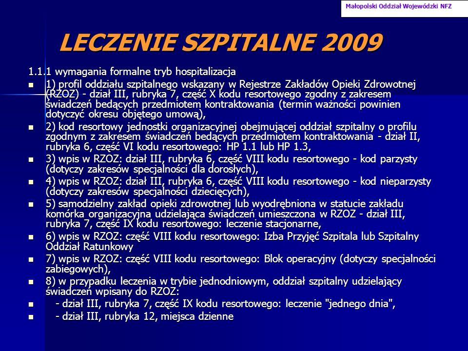 LECZENIE SZPITALNE 2009 1.1.1 wymagania formalne tryb hospitalizacja 1) profil oddziału szpitalnego wskazany w Rejestrze Zakładów Opieki Zdrowotnej (RZOZ) - dział III, rubryka 7, część X kodu resortowego zgodny z zakresem świadczeń bedących przedmiotem kontraktowania (termin ważności powinien dotyczyć okresu objętego umową), 1) profil oddziału szpitalnego wskazany w Rejestrze Zakładów Opieki Zdrowotnej (RZOZ) - dział III, rubryka 7, część X kodu resortowego zgodny z zakresem świadczeń bedących przedmiotem kontraktowania (termin ważności powinien dotyczyć okresu objętego umową), 2) kod resortowy jednostki organizacyjnej obejmującej oddział szpitalny o profilu zgodnym z zakresem świadczeń bedących przedmiotem kontraktowania - dział II, rubryka 6, część VI kodu resortowego: HP 1.1 lub HP 1.3, 2) kod resortowy jednostki organizacyjnej obejmującej oddział szpitalny o profilu zgodnym z zakresem świadczeń bedących przedmiotem kontraktowania - dział II, rubryka 6, część VI kodu resortowego: HP 1.1 lub HP 1.3, 3) wpis w RZOZ: dział III, rubryka 6, część VIII kodu resortowego - kod parzysty (dotyczy zakresów specjalności dla dorosłych), 3) wpis w RZOZ: dział III, rubryka 6, część VIII kodu resortowego - kod parzysty (dotyczy zakresów specjalności dla dorosłych), 4) wpis w RZOZ: dział III, rubryka 6, część VIII kodu resortowego - kod nieparzysty (dotyczy zakresów specjalności dziecięcych), 4) wpis w RZOZ: dział III, rubryka 6, część VIII kodu resortowego - kod nieparzysty (dotyczy zakresów specjalności dziecięcych), 5) samodzielny zakład opieki zdrowotnej lub wyodrębniona w statucie zakładu komórka organizacyjna udzielająca świadczeń umieszczona w RZOZ - dział III, rubryka 7, część IX kodu resortowego: leczenie stacjonarne, 5) samodzielny zakład opieki zdrowotnej lub wyodrębniona w statucie zakładu komórka organizacyjna udzielająca świadczeń umieszczona w RZOZ - dział III, rubryka 7, część IX kodu resortowego: leczenie stacjonarne, 6) wpis w RZOZ: część VIII kodu resortowego: 