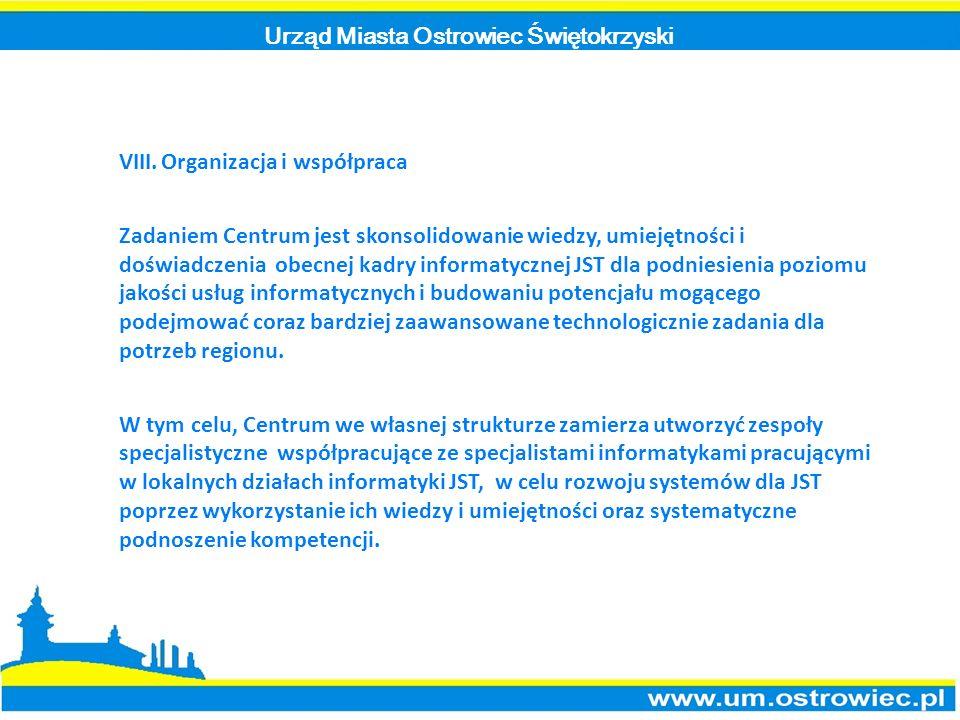Urząd Miasta Ostrowiec Świętokrzyski VIII.Organizacja i współpraca Zadaniem Centrum jest skonsolidowanie wiedzy, umiejętności i doświadczenia obecnej kadry informatycznej JST dla podniesienia poziomu jakości usług informatycznych i budowaniu potencjału mogącego podejmować coraz bardziej zaawansowane technologicznie zadania dla potrzeb regionu.