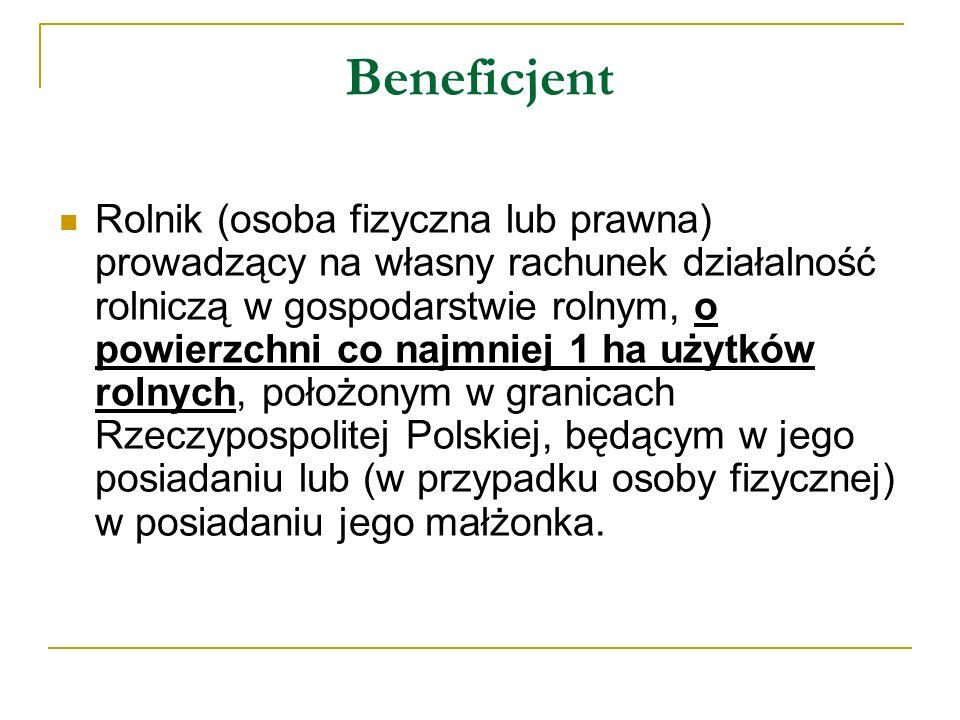 Beneficjent Rolnik (osoba fizyczna lub prawna) prowadzący na własny rachunek działalność rolniczą w gospodarstwie rolnym, o powierzchni co najmniej 1