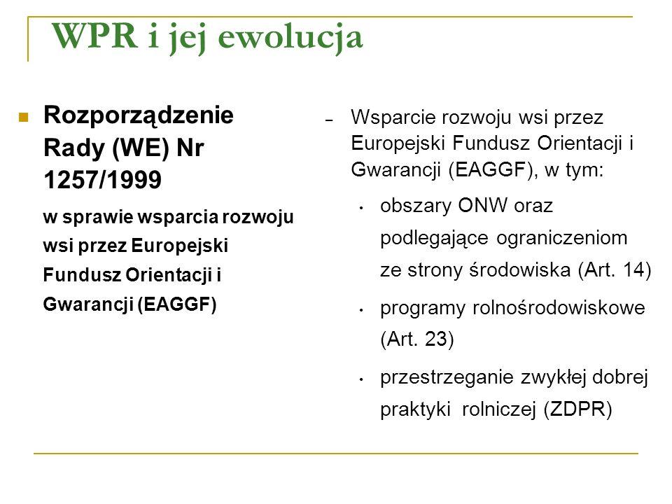 WPR i jej ewolucja Rozporządzenie Rady (WE) Nr 1257/1999 w sprawie wsparcia rozwoju wsi przez Europejski Fundusz Orientacji i Gwarancji (EAGGF) – Wsparcie rozwoju wsi przez Europejski Fundusz Orientacji i Gwarancji (EAGGF), w tym: obszary ONW oraz podlegające ograniczeniom ze strony środowiska (Art.