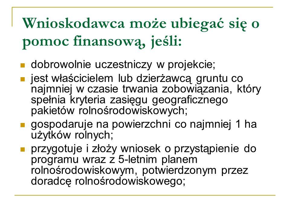 Wnioskodawca może ubiegać się o pomoc finansową, jeśli: dobrowolnie uczestniczy w projekcie; jest właścicielem lub dzierżawcą gruntu co najmniej w czasie trwania zobowiązania, który spełnia kryteria zasięgu geograficznego pakietów rolnośrodowiskowych; gospodaruje na powierzchni co najmniej 1 ha użytków rolnych; przygotuje i złoży wniosek o przystąpienie do programu wraz z 5-letnim planem rolnośrodowiskowym, potwierdzonym przez doradcę rolnośrodowiskowego;