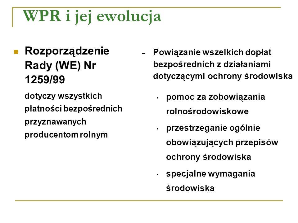 WPR i jej ewolucja Rozporządzenie Rady (WE) Nr 1259/99 dotyczy wszystkich płatności bezpośrednich przyznawanych producentom rolnym – Powiązanie wszelkich dopłat bezpośrednich z działaniami dotyczącymi ochrony środowiska pomoc za zobowiązania rolnośrodowiskowe przestrzeganie ogólnie obowiązujących przepisów ochrony środowiska specjalne wymagania środowiska