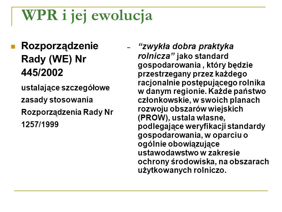 WPR i jej ewolucja Rozporządzenie Rady (WE) Nr 445/2002 ustalające szczegółowe zasady stosowania Rozporządzenia Rady Nr 1257/1999 – zwykła dobra praktyka rolnicza jako standard gospodarowania, który będzie przestrzegany przez każdego racjonalnie postępującego rolnika w danym regionie.