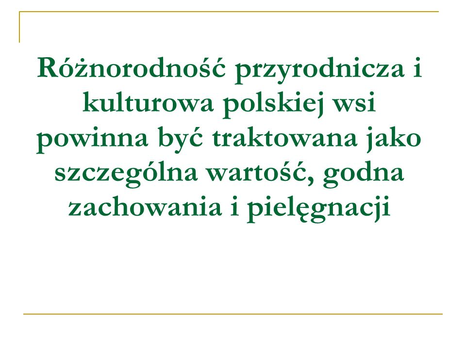Wartości przyrodnicze i kulturowe polskiej wsi Ponad 360 typów zespołów roślinnych w Polsce jest związana z obszarami rolniczymi; Około 45 typów zbiorowisk roślinnych jest użytkowanych jako łąki i pastwiska; Rożnorodność siedliskowa obszarów rolniczych sprzyja występowaniu około 100 gatunków ptaków lęgowych; Co czwarty bocian w świecie jest Polakiem; Zachowało się ponad 900 miejscowych odmian roślin uprawnych; Zachowało się 215 rodzimych ras zwierząt; Niskie zużycie środków chemicznych – żywność wysokiej jakości