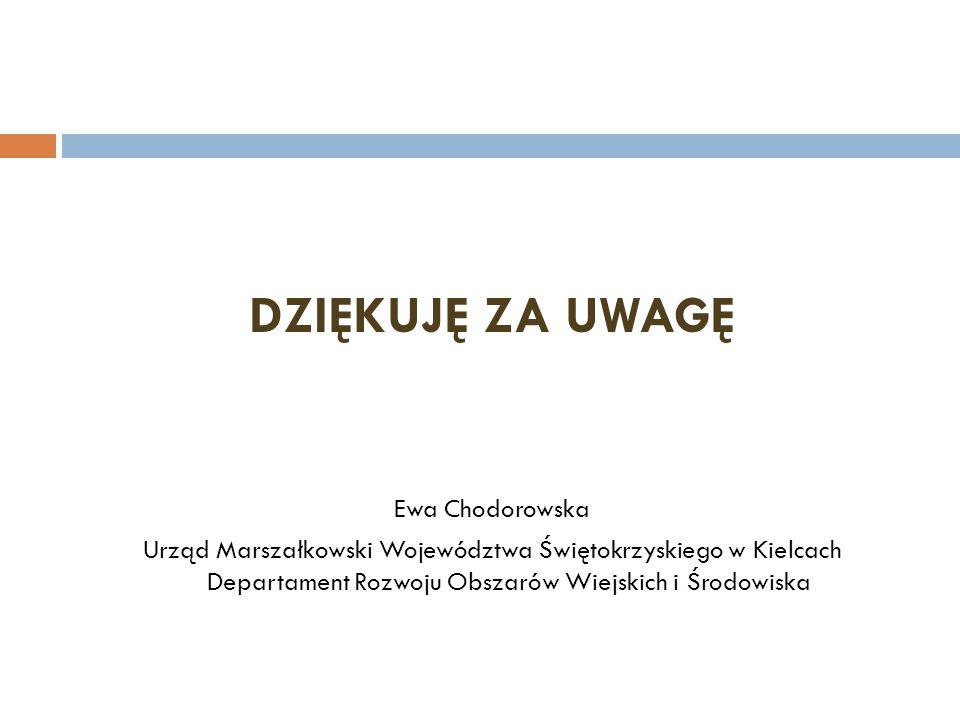 DZIĘKUJĘ ZA UWAGĘ Ewa Chodorowska Urząd Marszałkowski Województwa Świętokrzyskiego w Kielcach Departament Rozwoju Obszarów Wiejskich i Środowiska