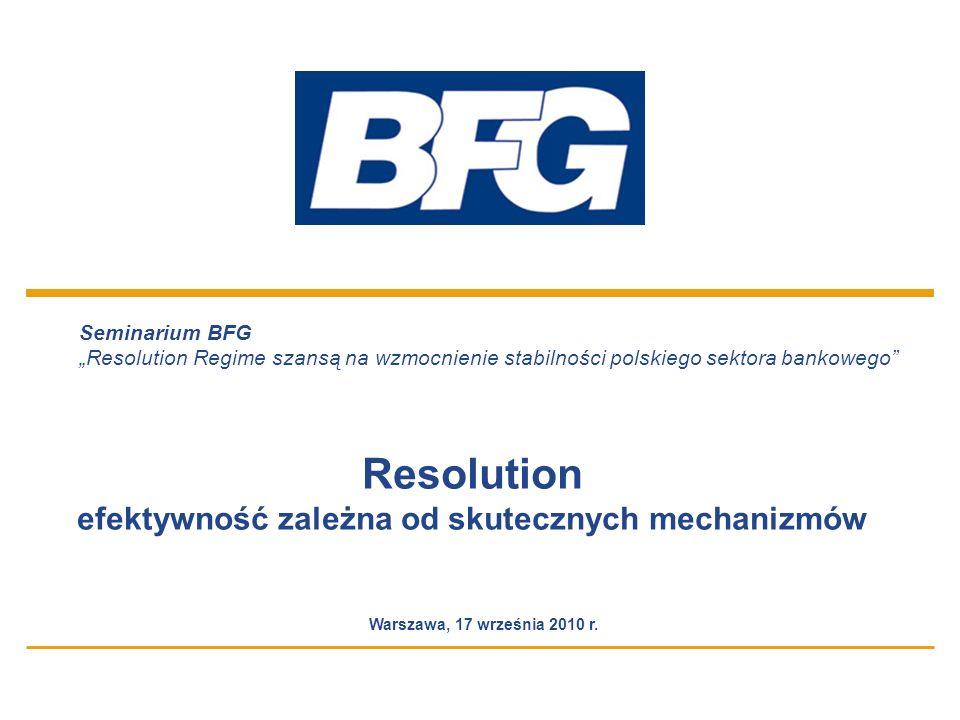 Seminarium BFG Resolution Regime szansą na wzmocnienie stabilności polskiego sektora bankowego 12 Niski odzysk na aktywach Najwyższą wartością jest utrzymanie on-going biznes Wypłata środków gwarantowanych Przejęcie administrowania całością aktywów banku Postępująca utrata zdolności administracyjnych Obniżanie wartości pozostałych aktywów Wstrzymanie obsługi operacyjnej Ucieczka klientów do innych banków Szeroki zakres czynności administracyjnych Długi czas administrowania (praktycznie do całkowitej spłaty portfeli kredytowych) Utrata kwalifikowanych kadr Brak możliwości utrzymania jakości w zakresie windykacji i restrukturyzacji Nieruchomości banku, w tym placówki pozbawione klientów tracą charakter obiektów bankowych Utrata wartości zorganizowanego biznesu Wysokie koszty w długim okresie czasu Trudności w zbyciu, utrata wartości nieruchomości Skutki operacyjne Skutki finansowe Postępujące obniżanie jakości portfeli kredytowych – wysokie straty