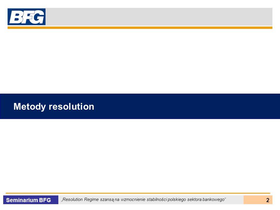 Seminarium BFG Resolution Regime szansą na wzmocnienie stabilności polskiego sektora bankowego 3 Proces resolution Resolution – prawnie określony sposób postępowania władz wobec banku zagrożonego niewypłacalnością (upadłością), w szczególności: krytycznie niedokapitalizowanego, nie mogącego pozyskać odpowiednich kapitałów mającego problemy z płynnością prowadzącego działalność zbyt ryzykowną lub niezgodną z prawem - jasno zdefiniowana odpowiedzialność (rola) poszczególnych uczestników sieci bezpieczeństwa finansowego - silna współpraca instytucjonalna w ramach sieci bezpieczeństwa finansowego - niezależna instytucja gwarantująca depozyty - określone kompetencje i uprawnienia do przeprowadzania resolution - określony prawnie sposób postępowania z bankiem systemowo ważnym Warunki niezbędne Szczegółowe rozwiązania w ramach opcji głównych uzależnione od możliwości prawnych i warunków rynkowych w poszczególnych krajach Główne opcje: - OBA – Open bank assistance - P&A – Purchase & assumption - Likwidacja i wypłata depozytów Metody resolution