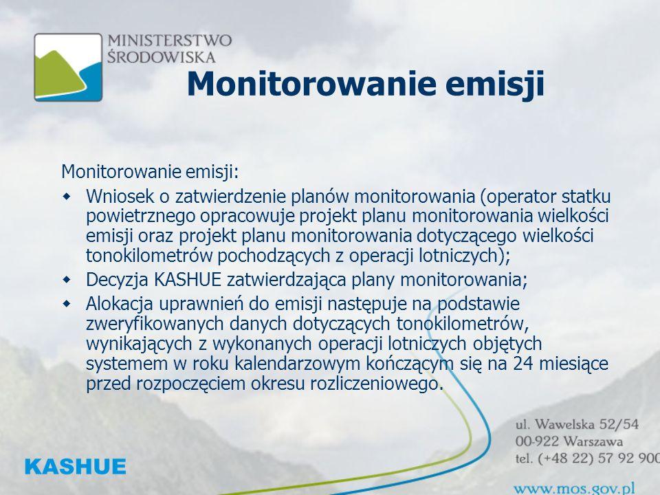 Monitorowanie emisji Monitorowanie emisji: Wniosek o zatwierdzenie planów monitorowania (operator statku powietrznego opracowuje projekt planu monitorowania wielkości emisji oraz projekt planu monitorowania dotyczącego wielkości tonokilometrów pochodzących z operacji lotniczych); Decyzja KASHUE zatwierdzająca plany monitorowania; Alokacja uprawnień do emisji następuje na podstawie zweryfikowanych danych dotyczących tonokilometrów, wynikających z wykonanych operacji lotniczych objętych systemem w roku kalendarzowym kończącym się na 24 miesiące przed rozpoczęciem okresu rozliczeniowego.