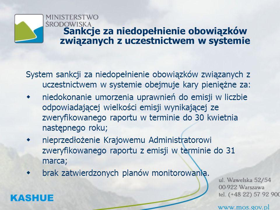 Sankcje za niedopełnienie obowiązków związanych z uczestnictwem w systemie System sankcji za niedopełnienie obowiązków związanych z uczestnictwem w systemie obejmuje kary pieniężne za: niedokonanie umorzenia uprawnień do emisji w liczbie odpowiadającej wielkości emisji wynikającej ze zweryfikowanego raportu w terminie do 30 kwietnia następnego roku; nieprzedłożenie Krajowemu Administratorowi zweryfikowanego raportu z emisji w terminie do 31 marca; brak zatwierdzonych planów monitorowania.
