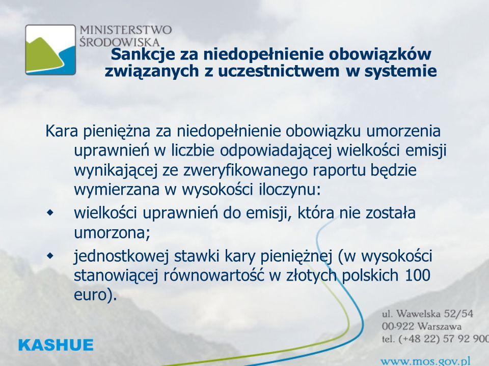 Sankcje za niedopełnienie obowiązków związanych z uczestnictwem w systemie Kara pieniężna za niedopełnienie obowiązku umorzenia uprawnień w liczbie odpowiadającej wielkości emisji wynikającej ze zweryfikowanego raportu będzie wymierzana w wysokości iloczynu: wielkości uprawnień do emisji, która nie została umorzona; jednostkowej stawki kary pieniężnej (w wysokości stanowiącej równowartość w złotych polskich 100 euro).