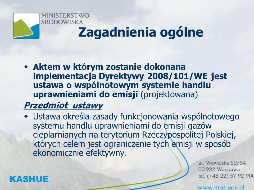 Zagadnienia ogólne Aktem w którym zostanie dokonana implementacja Dyrektywy 2008/101/WE jest ustawa o wspólnotowym systemie handlu uprawnieniami do emisji (projektowana) Przedmiot ustawy Ustawa określa zasady funkcjonowania wspólnotowego systemu handlu uprawnieniami do emisji gazów cieplarnianych na terytorium Rzeczypospolitej Polskiej, których celem jest ograniczenie tych emisji w sposób ekonomicznie efektywny.