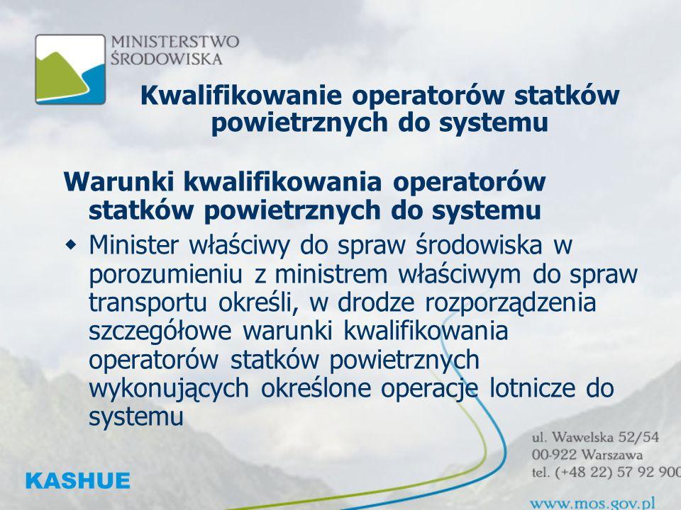 Kwalifikowanie operatorów statków powietrznych do systemu Warunki kwalifikowania operatorów statków powietrznych do systemu Minister właściwy do spraw środowiska w porozumieniu z ministrem właściwym do spraw transportu określi, w drodze rozporządzenia szczegółowe warunki kwalifikowania operatorów statków powietrznych wykonujących określone operacje lotnicze do systemu