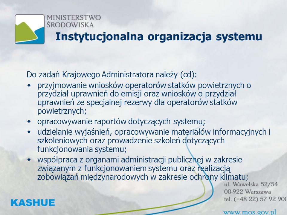Instytucjonalna organizacja systemu Do zadań Krajowego Administratora należy (cd): przyjmowanie wniosków operatorów statków powietrznych o przydział uprawnień do emisji oraz wniosków o przydział uprawnień ze specjalnej rezerwy dla operatorów statków powietrznych; opracowywanie raportów dotyczących systemu; udzielanie wyjaśnień, opracowywanie materiałów informacyjnych i szkoleniowych oraz prowadzenie szkoleń dotyczących funkcjonowania systemu; współpraca z organami administracji publicznej w zakresie związanym z funkcjonowaniem systemu oraz realizacją zobowiązań międzynarodowych w zakresie ochrony klimatu;