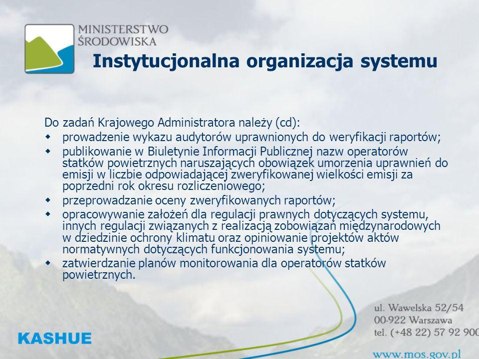 Instytucjonalna organizacja systemu Do zadań Krajowego Administratora należy (cd): prowadzenie wykazu audytorów uprawnionych do weryfikacji raportów; publikowanie w Biuletynie Informacji Publicznej nazw operatorów statków powietrznych naruszających obowiązek umorzenia uprawnień do emisji w liczbie odpowiadającej zweryfikowanej wielkości emisji za poprzedni rok okresu rozliczeniowego; przeprowadzanie oceny zweryfikowanych raportów; opracowywanie założeń dla regulacji prawnych dotyczących systemu, innych regulacji związanych z realizacją zobowiązań międzynarodowych w dziedzinie ochrony klimatu oraz opiniowanie projektów aktów normatywnych dotyczących funkcjonowania systemu; zatwierdzanie planów monitorowania dla operatorów statków powietrznych.