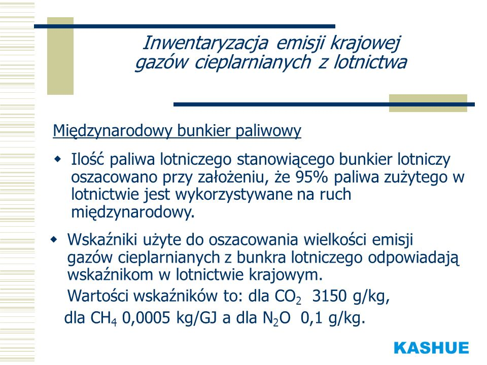 Inwentaryzacja emisji krajowej gazów cieplarnianych z lotnictwa Międzynarodowy bunkier paliwowy Ilość paliwa lotniczego stanowiącego bunkier lotniczy oszacowano przy założeniu, że 95% paliwa zużytego w lotnictwie jest wykorzystywane na ruch międzynarodowy.