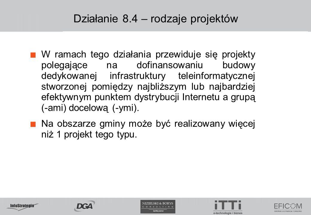Działanie 8.4 – rodzaje projektów W ramach tego działania przewiduje się projekty polegające na dofinansowaniu budowy dedykowanej infrastruktury teleinformatycznej stworzonej pomiędzy najbliższym lub najbardziej efektywnym punktem dystrybucji Internetu a grupą (-ami) docelową (-ymi).