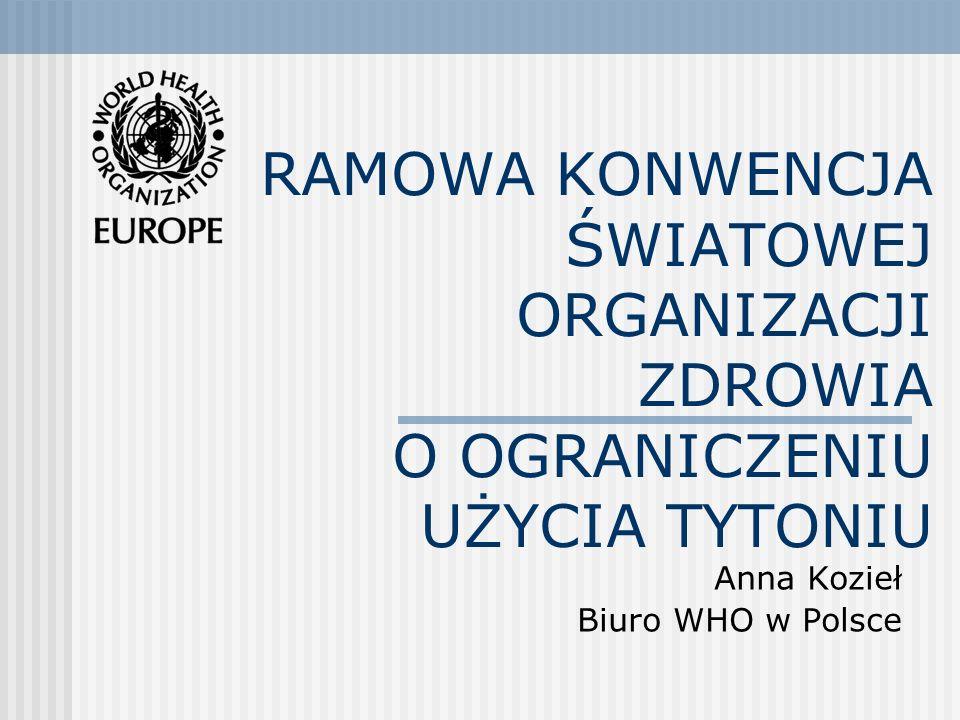 RAMOWA KONWENCJA ŚWIATOWEJ ORGANIZACJI ZDROWIA O OGRANICZENIU UŻYCIA TYTONIU Anna Kozieł Biuro WHO w Polsce