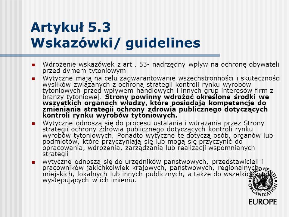 Artykuł 5.3 Wskazówki/ guidelines Zasada 1: Pomiędzy branżą tytoniową a ochroną zdrowia publicznego istnieje fundamentalny i nierozwiązywalny konflikt interesów Zasada 2: W kwestiach związanych z branżą tytoniową lub podmiotami działającymi na rzecz wspierania jej interesów Strony powinny postępować w sposób jasny i przejrzysty Zasada 3: Strony powinny nałożyć na firmy z branży tytoniowej oraz podmioty działające na rzecz wspierania jej interesów obowiązek prowadzenia swojej działalności i postępowania w sposób jasny i przejrzysty.
