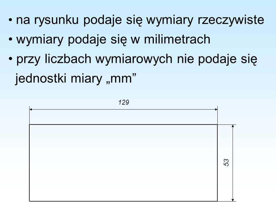 na rysunku podaje się wymiary rzeczywiste wymiary podaje się w milimetrach przy liczbach wymiarowych nie podaje się jednostki miary mm 129 53