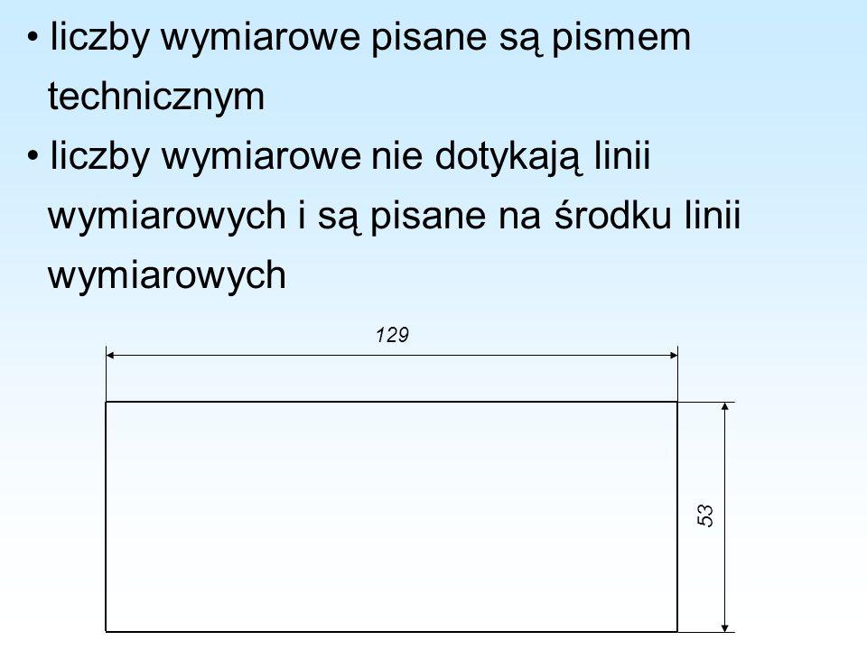 liczby wymiarowe pisane są pismem technicznym liczby wymiarowe nie dotykają linii wymiarowych i są pisane na środku linii wymiarowych 129 53
