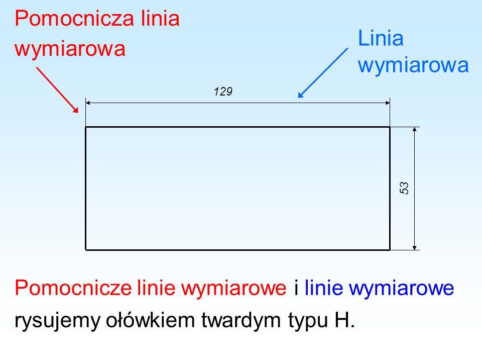 Pomocnicza linia wymiarowa Linia wymiarowa 129 53 Pomocnicze linie wymiarowe i linie wymiarowe rysujemy ołówkiem twardym typu H.