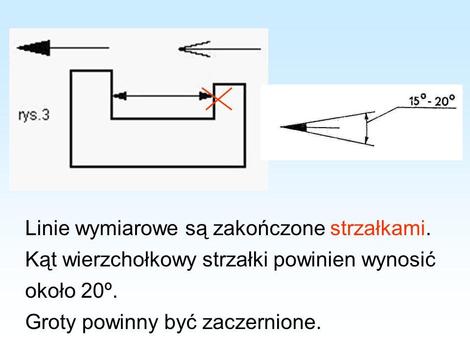 Linie wymiarowe są zakończone strzałkami. Kąt wierzchołkowy strzałki powinien wynosić około 20º. Groty powinny być zaczernione.