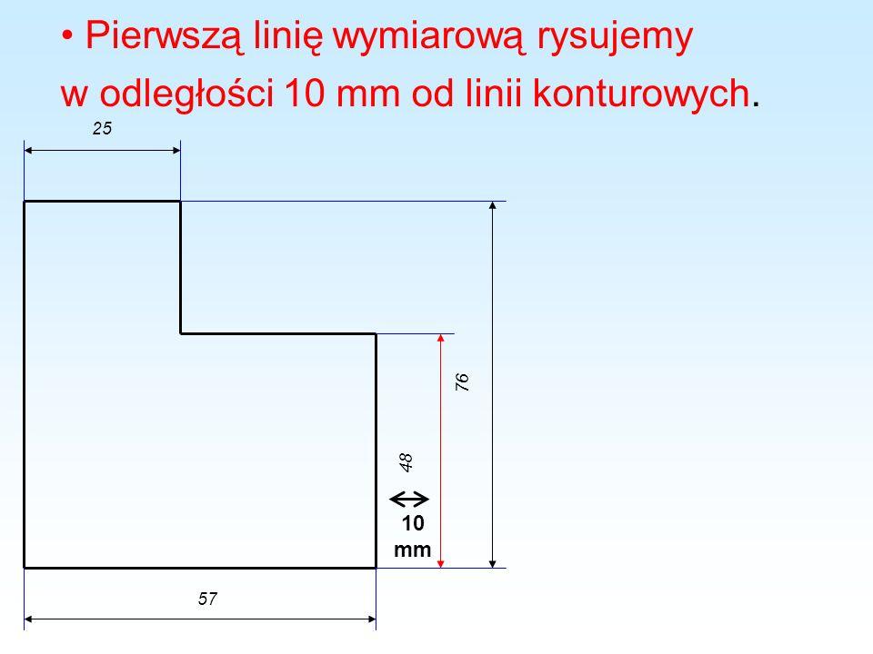 Pierwszą linię wymiarową rysujemy w odległości 10 mm od linii konturowych. 48 76 25 57 10 mm