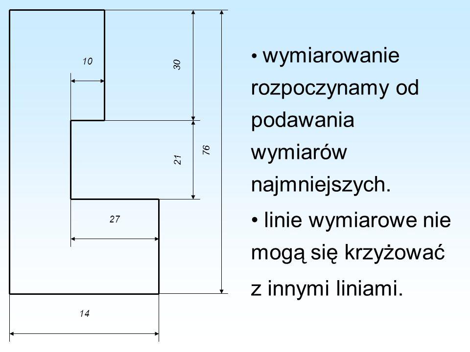 wymiarowanie rozpoczynamy od podawania wymiarów najmniejszych. linie wymiarowe nie mogą się krzyżować z innymi liniami. 10 27 14 21 30 76