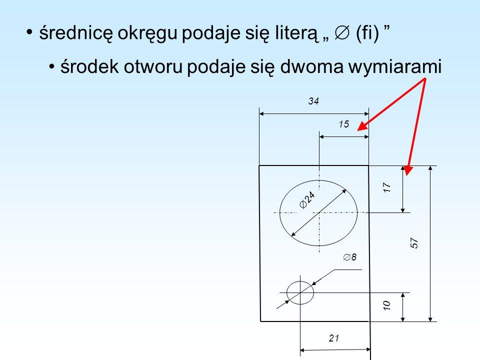 środek otworu podaje się dwoma wymiarami 24 8 10 57 17 15 34 21 średnicę okręgu podaje się literą (fi)