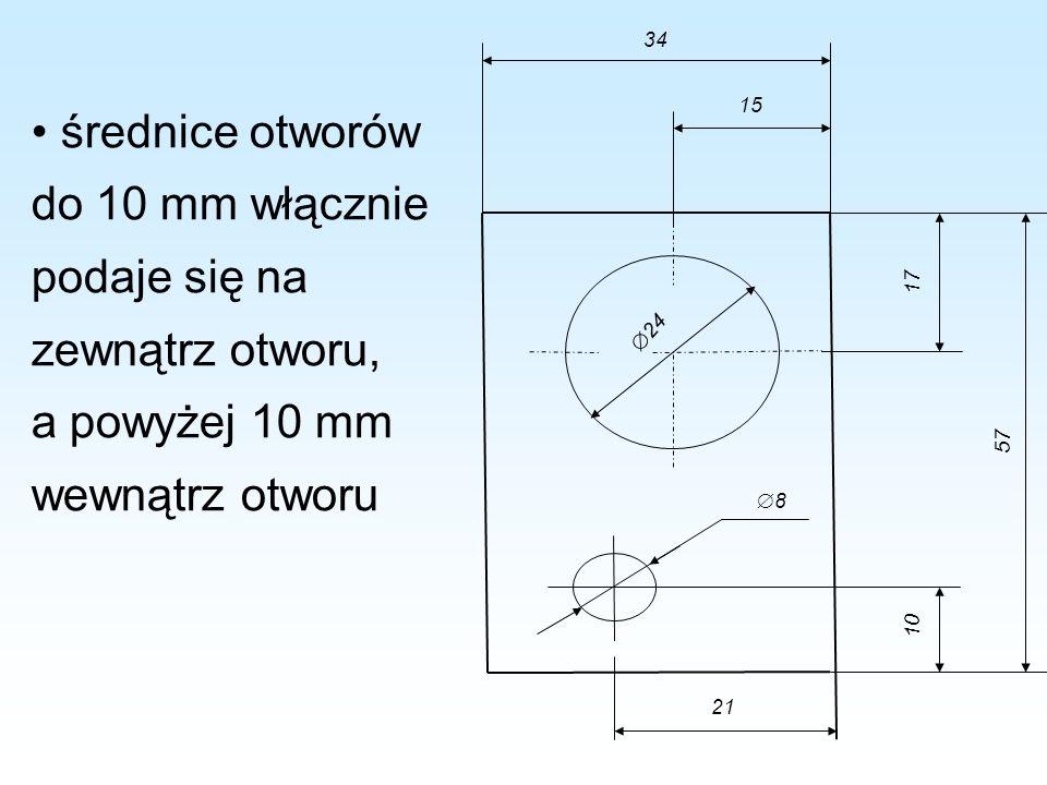 średnice otworów do 10 mm włącznie podaje się na zewnątrz otworu, a powyżej 10 mm wewnątrz otworu 34 24 8 10 57 17 15 21