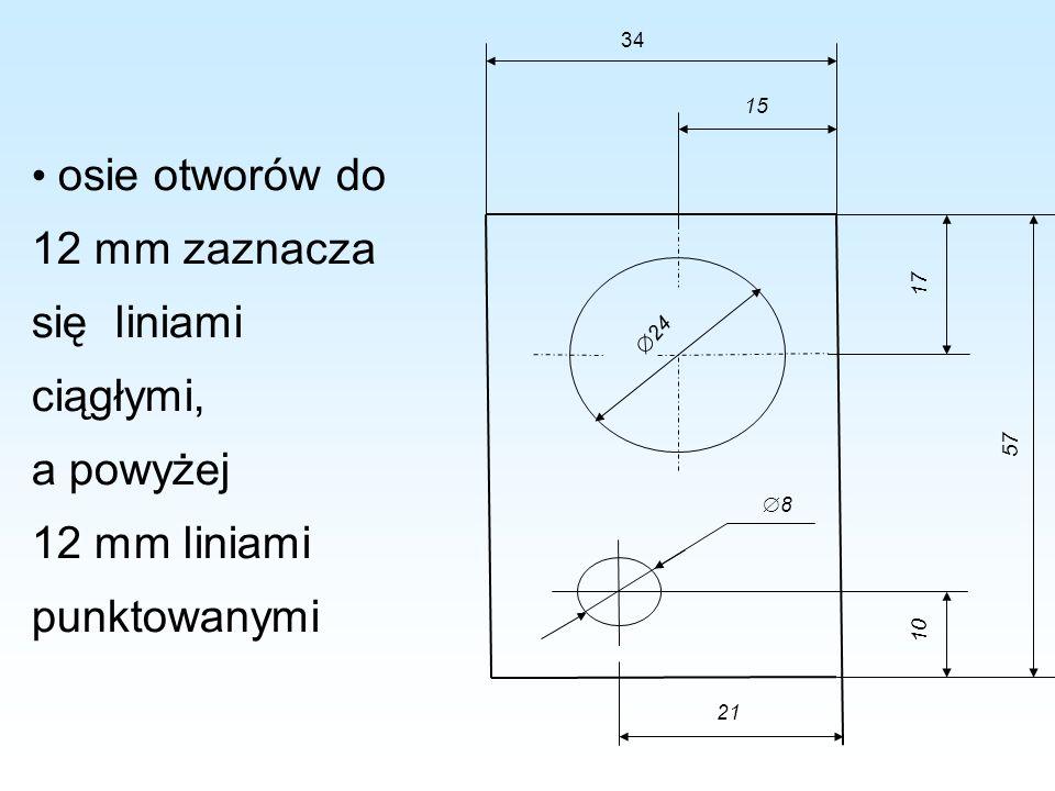 osie otworów do 12 mm zaznacza się liniami ciągłymi, a powyżej 12 mm liniami punktowanymi 24 8 10 57 17 15 21 34