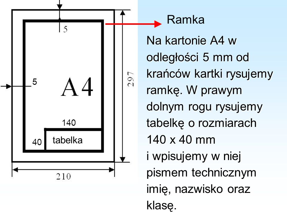 5 tabelka 140 40 Ramka Na kartonie A4 w odległości 5 mm od krańców kartki rysujemy ramkę. W prawym dolnym rogu rysujemy tabelkę o rozmiarach 140 x 40