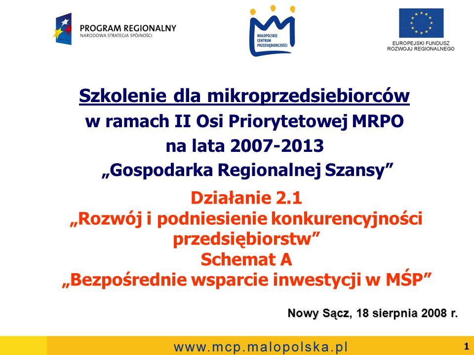 1 Działanie 2.1 Rozwój i podniesienie konkurencyjności przedsiębiorstw Schemat A Bezpośrednie wsparcie inwestycji w MŚP Szkolenie dla mikroprzedsiebiorców w ramach II Osi Priorytetowej MRPO na lata 2007-2013 Gospodarka Regionalnej Szansy Nowy Sącz, 18 sierpnia 2008 r.