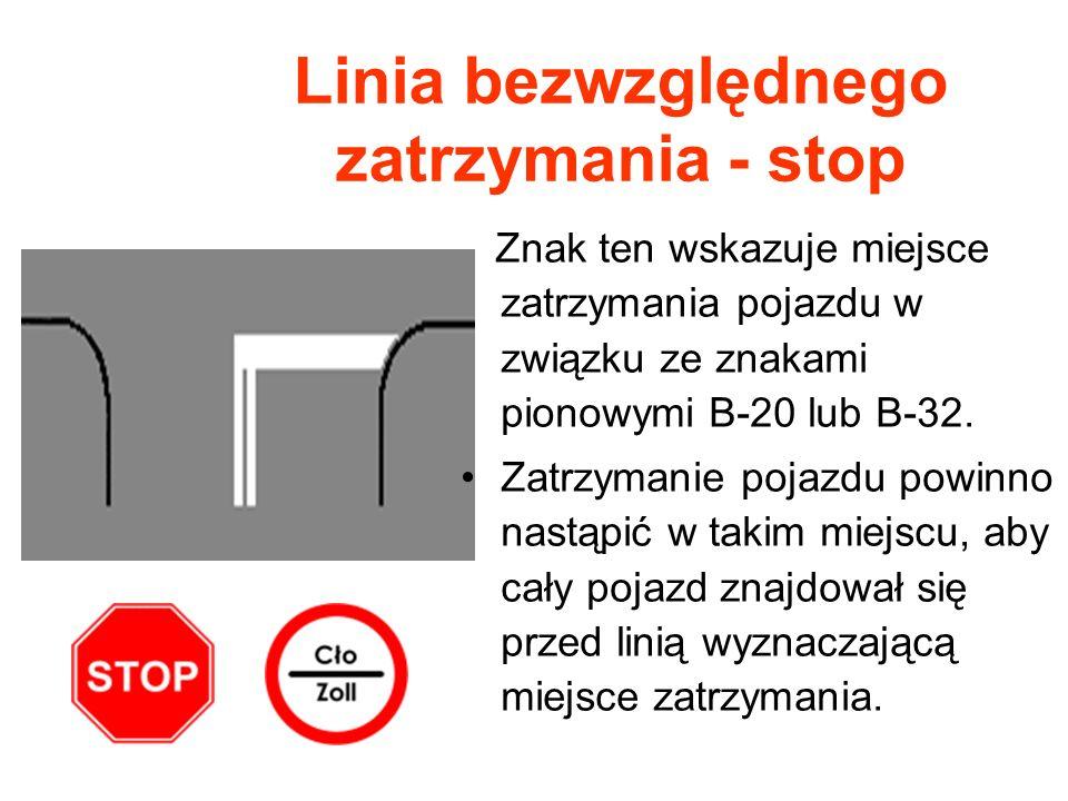 Linia bezwzględnego zatrzymania - stop Znak ten wskazuje miejsce zatrzymania pojazdu w związku ze znakami pionowymi B-20 lub B-32. Zatrzymanie pojazdu