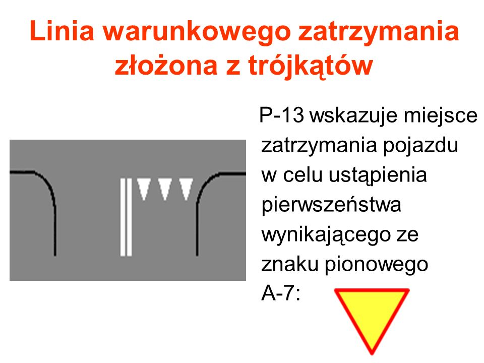 Linia warunkowego zatrzymania złożona z trójkątów P-13 wskazuje miejsce zatrzymania pojazdu w celu ustąpienia pierwszeństwa wynikającego ze znaku pion