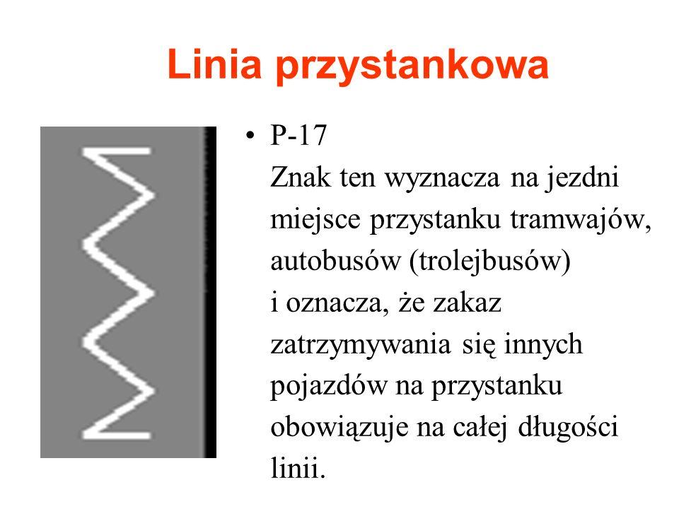 Linia przystankowa P-17 Znak ten wyznacza na jezdni miejsce przystanku tramwajów, autobusów (trolejbusów) i oznacza, że zakaz zatrzymywania się innych