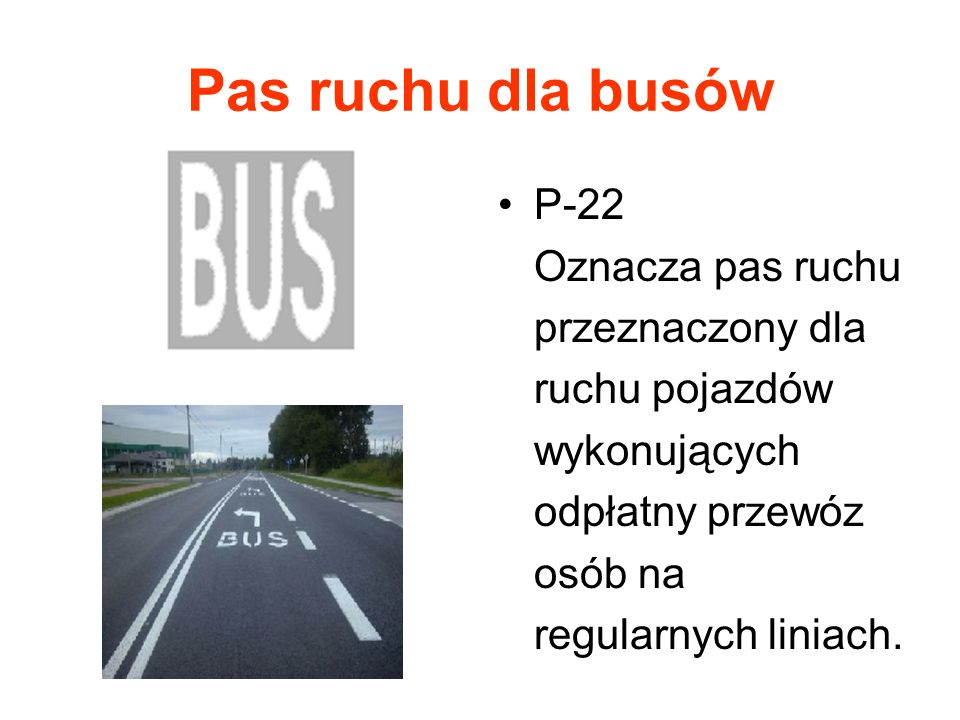 Pas ruchu dla busów P-22 Oznacza pas ruchu przeznaczony dla ruchu pojazdów wykonujących odpłatny przewóz osób na regularnych liniach.