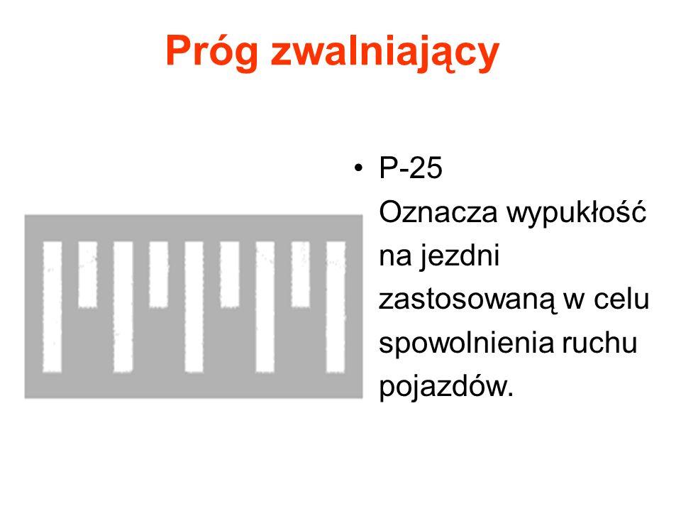 Próg zwalniający P-25 Oznacza wypukłość na jezdni zastosowaną w celu spowolnienia ruchu pojazdów.