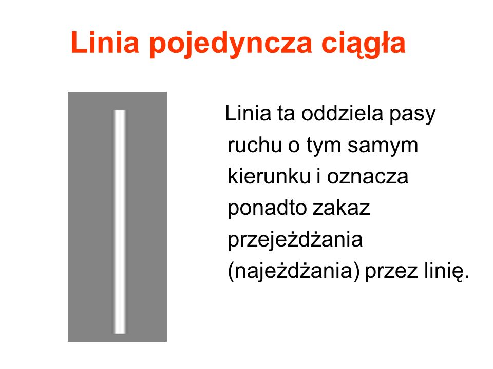 Linia pojedyncza ciągła Linia ta oddziela pasy ruchu o tym samym kierunku i oznacza ponadto zakaz przejeżdżania (najeżdżania) przez linię.
