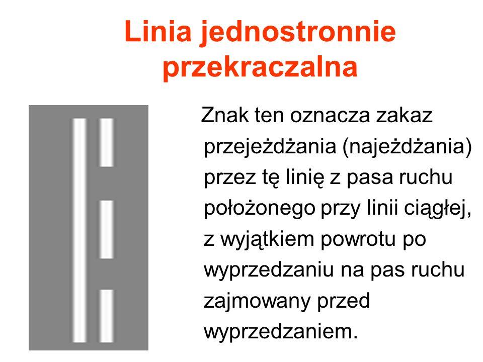 Linia jednostronnie przekraczalna Znak ten oznacza zakaz przejeżdżania (najeżdżania) przez tę linię z pasa ruchu położonego przy linii ciągłej, z wyją