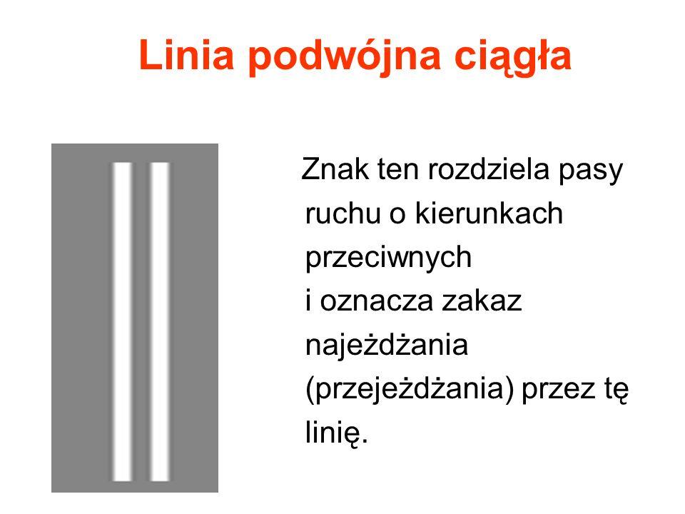 Linia podwójna ciągła Znak ten rozdziela pasy ruchu o kierunkach przeciwnych i oznacza zakaz najeżdżania (przejeżdżania) przez tę linię.