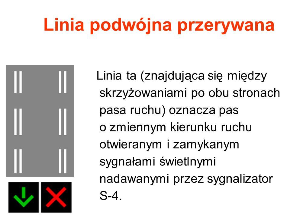 Linia podwójna przerywana Linia ta (znajdująca się między skrzyżowaniami po obu stronach pasa ruchu) oznacza pas o zmiennym kierunku ruchu otwieranym