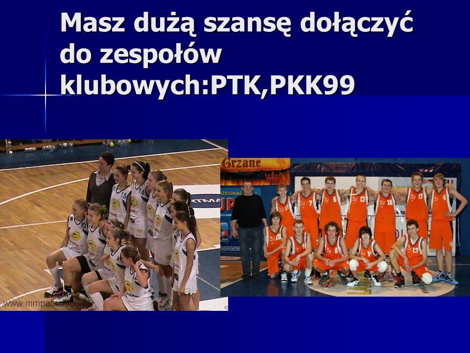 Masz dużą szansę dołączyć do zespołów klubowych:PTK,PKK99