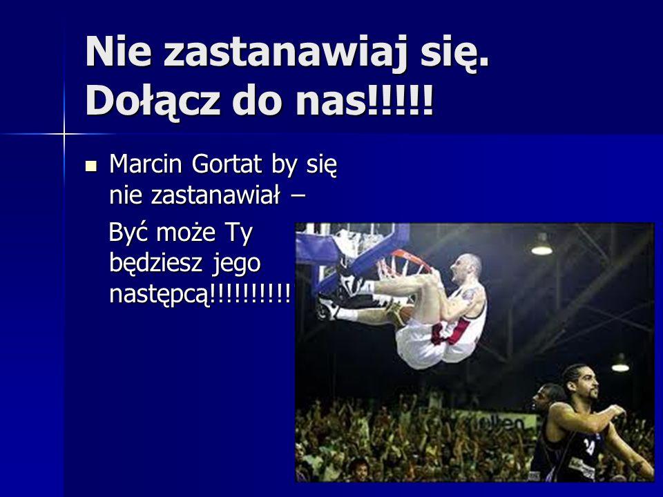 Nie zastanawiaj się. Dołącz do nas!!!!! Marcin Gortat by się nie zastanawiał – Marcin Gortat by się nie zastanawiał – Być może Ty będziesz jego następ