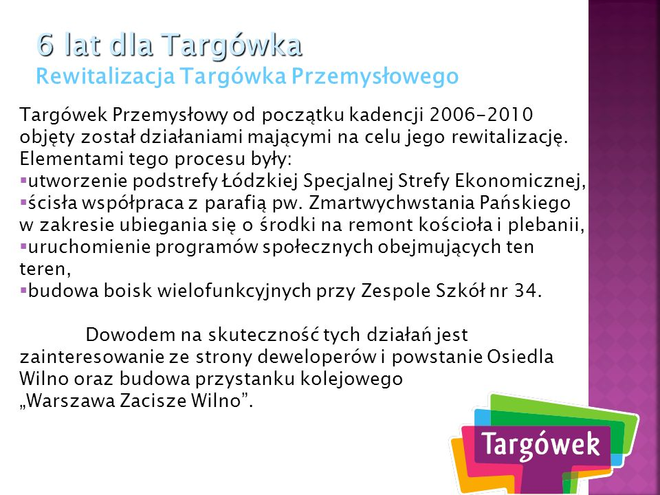 6 lat dla Targówka 6 lat dla Targówka Rewitalizacja Targówka Przemysłowego Targówek Przemysłowy od początku kadencji 2006-2010 objęty został działania